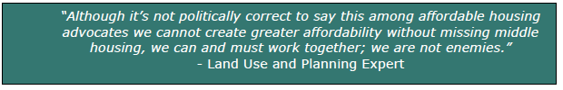 """""""Although it's not politically correct to say this among affordable housing advocates we cannot create greater affordability without missing middle housing, we can and must work together; we are not enemies."""" - Land Use and Planning Expert"""