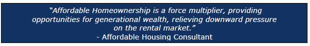 """""""Affordable Homeownership is a force multiplier, providing opportunities for generational wealth, relieving downward pressure on the rental market."""" - Affordable Housing Consultant"""