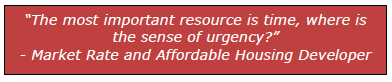 """""""The most important resource is time, where is the sense of urgency?"""" - Market Rate and Affordable Housing Developer"""