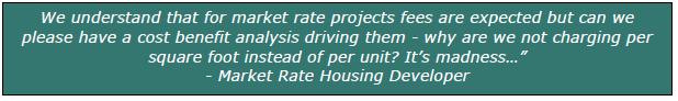"""We understand that for market rate projects fees are expected but can we please have a cost benefit analysis driving them - why are we not charging per square foot instead of per unit? It's madness…"""" - Market Rate Housing Developer"""