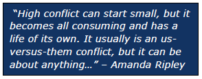 """""""High conflict can start small, but it becomes all consuming and has a life of its own. It usually is an usversus- them conflict, but it can be about anything…"""" – Amanda Ripley"""